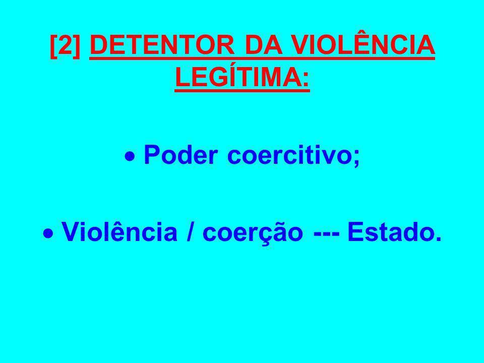 [2] DETENTOR DA VIOLÊNCIA LEGÍTIMA:  Violência / coerção --- Estado.